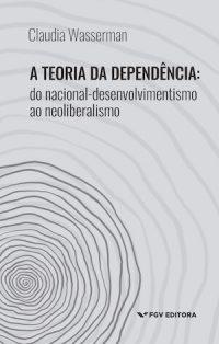 A TEORIA DA DEPENDÊNCIA: DO NACIONAL–DESENVOLVIMENTISMO AO NEOLIBERALISMO