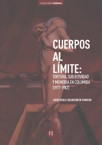CUERPOS AL LÍMITE. TORTURA, SUBJETIVIDAD Y MEMORIA EN COLOMBIA (1977–1982)