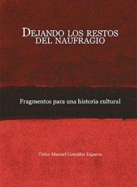 DEJANDO LOS RESTOS DEL NAUFRAGIO. FRAGMENTOS PARA UNA HISTORIA CULTURAL