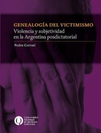 GENEALOGY OF VICTIMIZATION. VIOLENCE AND SUBJECTIVITY IN POST-DICTATORIAL ARGENTINA
