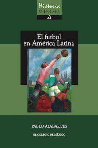HISTORIA MÍNIMA DEL FUTBOL EN AMÉRICA LATINA