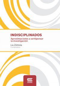"""INDISCIPLINADOS. APROXIMACIONES A """"SENTIPENSAR"""" LA INVESTIGACIÓN"""