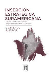INSERCIÓN ESTRATÉGICA SURAMERICANA. ALCANCES Y LÍMITES DE LOS INTERESES CONJUNTOS EN AMÉRICA DEL SUR (1985–2015)