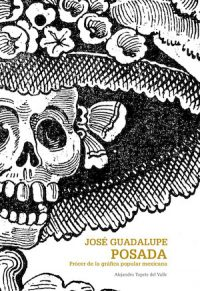 JOSÉ GUADALUPE POSADA: MAIN EXPONENT OF THE MEXICAN POPULAR GRAPHIC ARTS