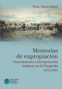 EXPROPRIATION MEMORIES. INDIGENOUS SUBMISSION AND INCORPORATION IN PATAGONIA. 1872-1943