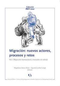 MIGRACIÓN: NUEVOS ACTORES, PROCESOS Y RETOS. VOL. I MIGRACIÓN INTERNACIONAL Y MERCADO DE TRABAJO.