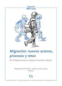 MIGRACIÓN: NUEVOS ACTORES, PROCESOS Y RETOS. VOL. II MIGRACIÓN INTERNA Y MIGRANTES EN TRÁNSITO EN MÉXICO.