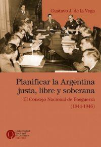 PLANIFICAR LA ARGENTINA JUSTA, LIBRE Y SOBERANA. EL CONSEJO NACIONAL DE POSGUERRA (1944–1946)