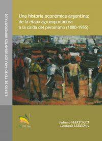 UNA HISTORIA ECONÓMICA ARGENTINA: DE LA ETAPA AGROEXPORTADORA A LA CAÍDA DEL PERONISMO (1880–1955)
