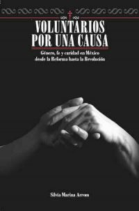 VOLUNTARIOS POR UNA CAUSA: GÉNERO, FE Y CARIDAD EN MÉXICO, DESDE LA REFORMA HASTA LA REVOLUCIÓN.
