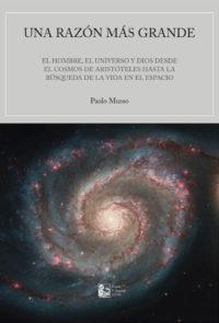 Una razón más grande. El hombre, el Universo y Dios desde el cosmos de Aristóteles hasta la búsqueda de la vida en el espacio