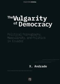 TheVulgarityofDemocracy. Political Pornography, Masculinity,and Politics in Ecuador