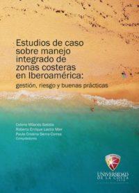 Estudios de caso sobre manejo integrado de zonas costeras en Iberoamérica: Gestión, riesgo y buenas prácticas
